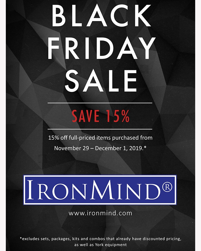 Save money at IronMind during our Black Friday sale. Use keycode FRIDAY19 at View Basket in the IronMind e-store. ©IronMind Enterprises, Inc.