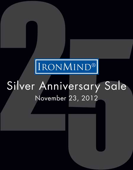 IronMind Black Friday–Silver Anniversary Sale: Join the celebration and save 10% today.  ©2012 IronMind Enterprises, Inc.